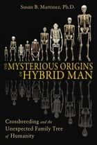 The Mysterious Origins of Hybrid Man - Crossbreeding and the Unexpected Family Tree of Humanity ebook by Susan B. Martinez, Ph.D.
