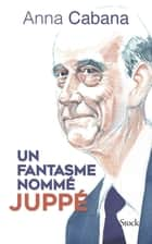 Un fantasme nommé Juppé ebook by Anna Cabana