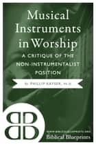 Musical Instruments in Worship - A Critique of the Non-Instrumentalist Position ebook by Phillip Kayser