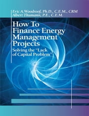 "How to Finance Energy Management Projects; Solving the ""Lack of Capital Problem"" ebook by Albert Thumann, P.E., C.E.M.,Eric A. Woodroof, Ph.D., C.E.M., CRM"