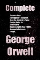 Complete Books and Novels of George Orwell: Burmese Days, A Clergyman's Daughter, Keep the Aspidistra Flying, Coming Up for Air, Animal Farm, Nineteen Eighty-Four (1984), Homage to Catalonia, Essays... ebook by George Orwell