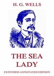 The Sea Lady - Extended Annotated & Illustrated Edition ebook by H. G. Wells,Lewis Baumer