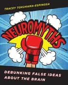 Neuromyths: Debunking False Ideas About The Brain ebook by Tracey Tokuhama-Espinosa