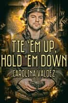 Tie 'Em Up, Hold 'Em Down ebook by Carolina Valdez