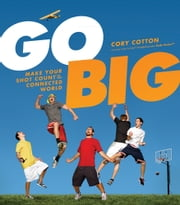 Go Big - Make Your Shot Count in the Connected World ebook by Cory Cotton