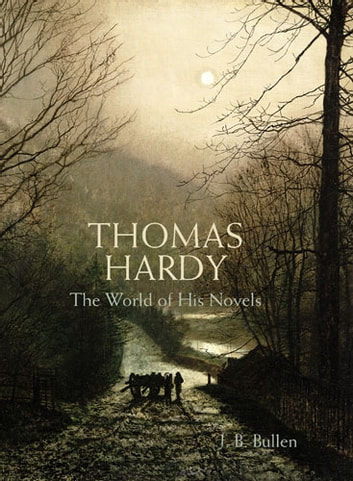 Thomas Hardy - The World of his Novels eBook by J. B. Bullen