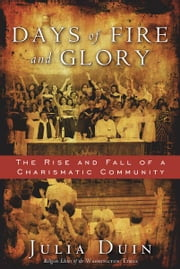 Days of Fire and Glory: The Rise and Fall of a Charismatic Community ebook by Julia Duin