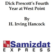 Dick Prescott's Fourth Year at West Point or Ready to Drop the Gray for Shoulder Straps ebook by Hancock,H. Irving