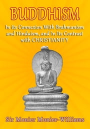 Buddhism: In Its Connexion with Brāhmanism, and Hindūism, and In its Contrast with Christianity ebook by Sir Monier Monier-Williams