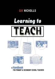 Learning to Teach - A Handbook for Primary and Secondary School Teachers ebook by Gill Nicholls