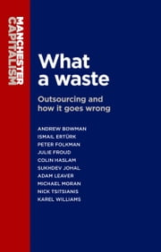 What a Waste - Outsourcing and How it Goes Wrong ebook by Andrew Bowman,Peter Folkman,Colin Haslam,Sukhdev Johal,Adam Leaver,Michael Moran,Nick Tsitsianis,Julie Froud,Ismail Ertürk