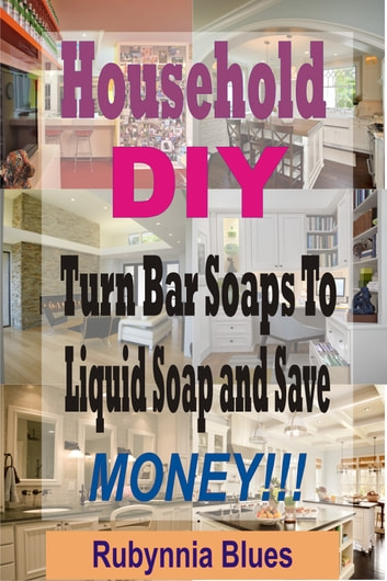 Household DIY - Turn Bar Soaps To Liquid Soap And Save Money!!! ebook by Rubynnia Blues