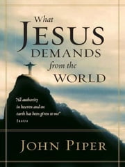 What Jesus Demands from the World (All authority in heaven and on earth has been given to me. ebook by John Piper