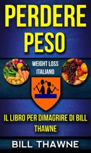 Perdere peso: Il libro per dimagrire di Bill Thawne (Weight Loss Italiano) ebook by Bill Thawne