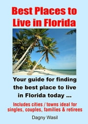 Best Places to Live in Florida: Your guide for finding the best place to live in Florida today ebook by Dagny Wasil