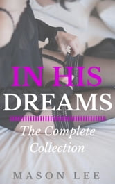 In His Dreams: The Complete Collection - In His Dreams, #6 ebook by Mason Lee