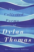 The Collected Poems of Dylan Thomas - The Centenary Edition ebook by Dylan Thomas, John Goodby