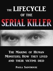 The Life Cycle of the Serial Killer: The Making of Human Monsters; how They Lived and Their Victims Died ebook by Paula Sainthouse