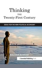 Thinking the Twenty­‐First Century - Ideas for the New Political Economy eBook by Malcolm McIntosh