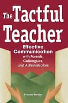 The Tactful Teacher - Effective Communication with Parents, Colleagues, and Administrators ebook by Yvonne Bender