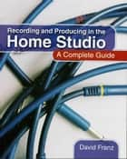 Recording and Producing in the Home Studio ebook by David Franz