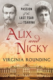Alix and Nicky - The Passion of the Last Tsar and Tsarina ebook by Virginia Rounding