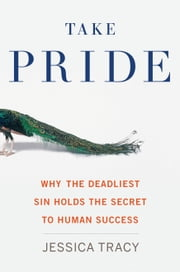 Take Pride - Why the Deadliest Sin Holds the Secret to Human Success ebook by Jessica Tracy