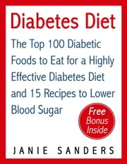 Diabetes: Diabetes Diet: The Top 100 Diabetic Foods to Eat for a Highly Effective Diabetes Diet and 15 Diabetic Recipes to Lower Blood Sugar ebook by Janie Sanders