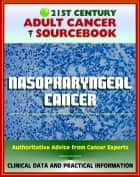 21st Century Adult Cancer Sourcebook: Nasopharyngeal Cancer - Clinical Data for Patients, Families, and Physicians ebook by Progressive Management