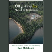 Off Grid and Free: My Path to the Wilderness audiobook by Ron Melchiore