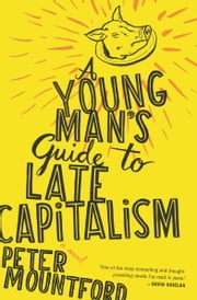 A Young Man's Guide to Late Capitalism ebook by Peter Mountford