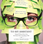 To My Assistant - Things I'll Never Do to You, But Many Other Crazy Bosses Will ebook by Lydia Whitlock