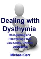 Dealing with Dysthymia: Recognising and Recovering from Low-Grade Chronic Depression ebook by Michael Carr