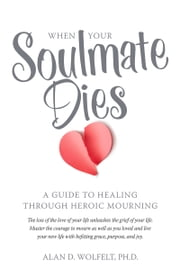 When Your Soulmate Dies - A Guide to Healing Through Heroic Mourning ebook by Alan Wolfelt
