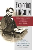 Exploring Lincoln - Great Historians Reappraise Our Greatest President ebook by Harold Holzer, Craig L. Symonds, Frank J. Williams