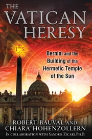 The Vatican Heresy - Bernini and the Building of the Hermetic Temple of the Sun ebook by Robert Bauval,Chiara Hohenzollern,Sandro Zicari, Ph.D.