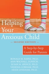 Helping Your Anxious Child - A Step-by-Step Guide for Parents ebook by Ronald Rapee, PhD,Ann Wignall, D Psych,Susan Spence, PhD,Heidi Lyneham, PhD,Vanessa Cobham, PhD