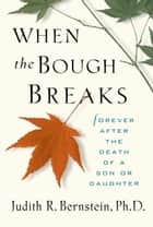When the Bough Breaks: Forever After the Death of a Son or Daughter ebook by Judith R. Bernstein