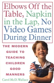 Elbows Off the Table, Napkin in the Lap, No Video Games During Dinner - The Modern Guide to Teaching Children Good Manners ebook by Carol McD. Wallace