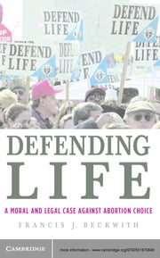 Defending Life - A Moral and Legal Case against Abortion Choice ebook by Francis J. Beckwith