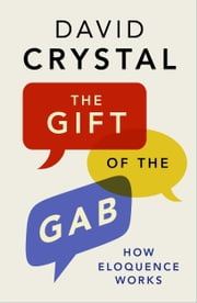 The Gift of the Gab - How Eloquence Works ebook by David Crystal