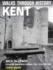 Walks Through History: Kent. Walk 20. Upnor: coastal defences during the 17th century (5.5 miles) ebook by John Wilks
