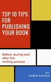 Top 10 Tips for Publishing Your Book: Before, During and After the Writing Process ebook by Robin Bower