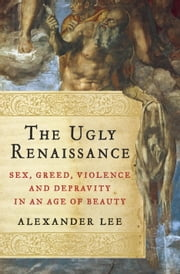 The Ugly Renaissance - Sex, Greed, Violence and Depravity in an Age of Beauty ebook by Alexander Lee