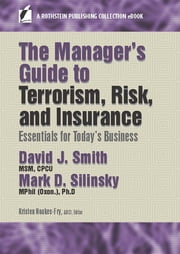 The Manager's Guide to Terrorism, Risk, and Insurance - Essentials for Today's Business ebook by David J. Smith, MSM, CPCU,Mark D. Silinsky, MPhil (Oxon.), Ph.D,Kristen Noakes-Fry, ABCI