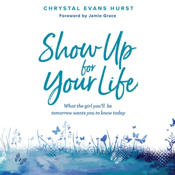 Show Up For Your Life - What the Girl You'll Be Tomorrow Wants You to Know Today audiobook by Chrystal Evans Hurst