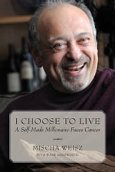 I Choose To Live - A Self-Made Millionaire Faces Cancer ebook by Mischa Weisz