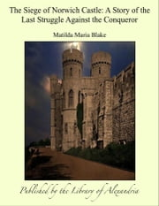 The Siege of Norwich Castle: A Story of the Last Struggle Against the Conqueror ebook by Matilda Maria Blake