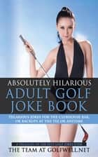 Absolutely Hilarious Adult Golf Joke Book ebook by The Team at Golfwell