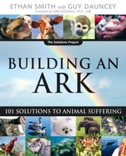 Building an Ark: 101 Solutions to Animal Suffering ebook by Smith, Ethan